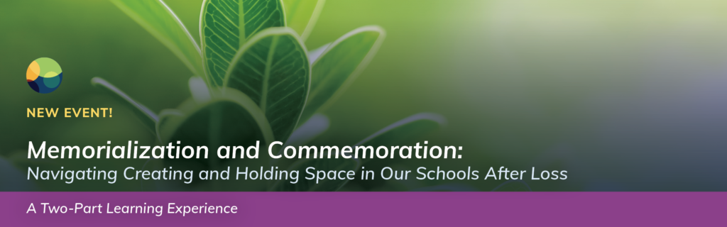 Memorialization and Commemoration: Navigating Creating and Holding Space in Our Schools After Loss - A Two-Part Learning Experience